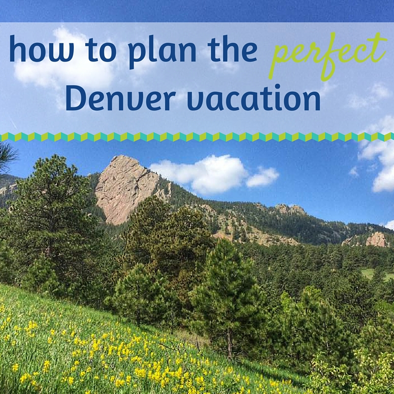How to plan the perfect Denver vacation