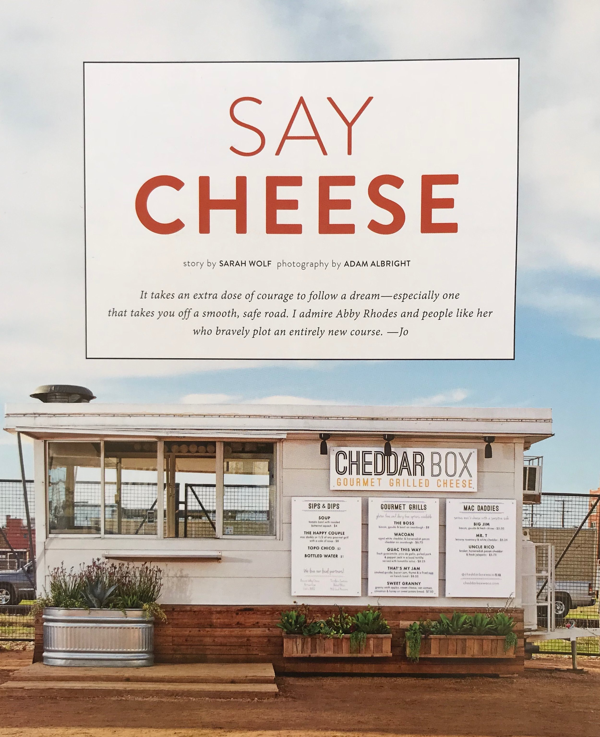 SAY CHEESE   story by SARAH WOLF photography by ADAM ALBRIGHT   It takes an extra dose of courage to follow a dream—especially one that takes you off a smooth safe road. I admire Abby Rhodes and people like her who bravely plot an entirely new course. —Jo
