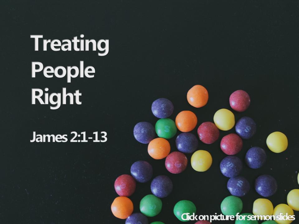 "Treating People Right - James 2:1-13""My brothers, as believers in our glorious Lord Jesus Christ, don't show favoritism."""