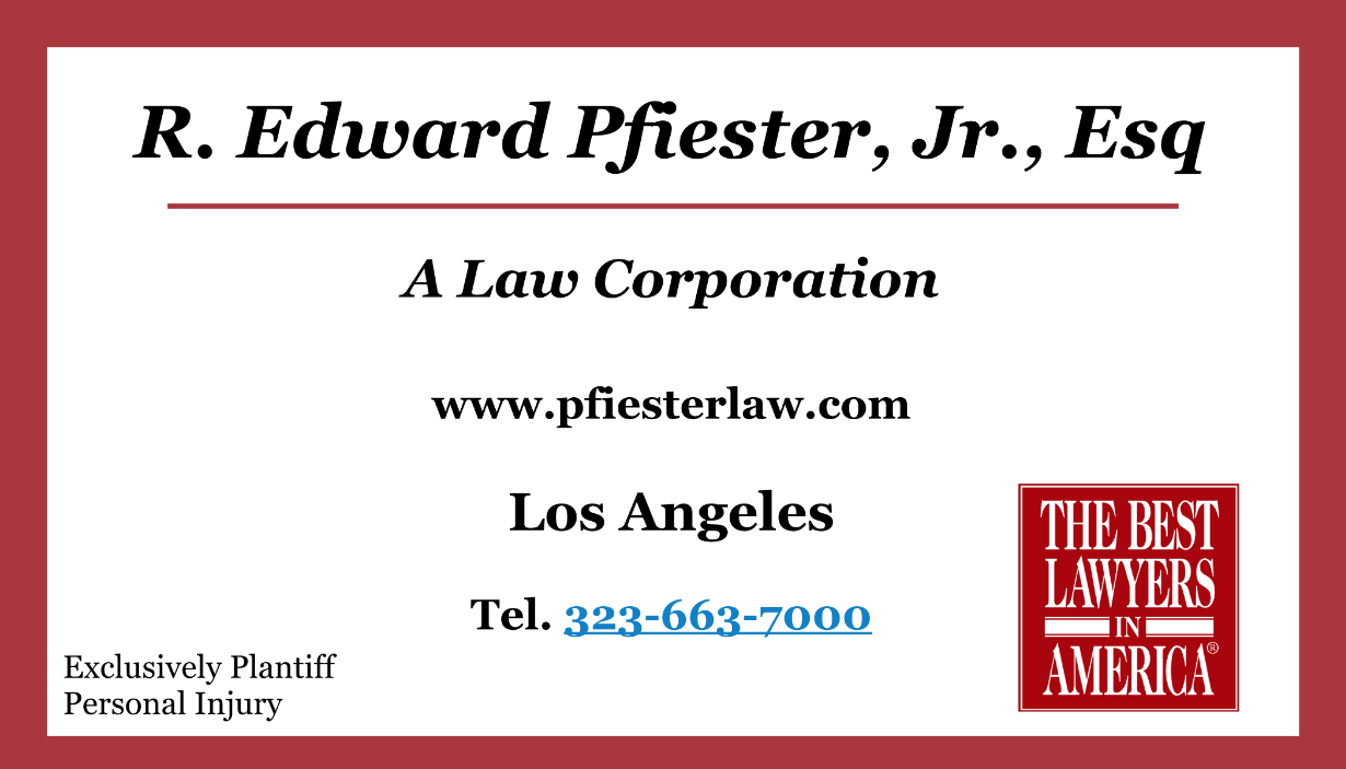 R. Edward Pfeister, A Law Corporation  (323) 663-7000 2000 Riverside Drive Los Angeles, CA 90039  http://www.pfiesterlaw.com/   Bringing lawsuits against corporations, railroads and insurance companies in and around the Southwestern United States, Ed Pfiester holds an esteemed position in the ranks of trial attorneys and is respected by both his peers and his adversaries as a lawyer who can get the best monetary damages recovery possible under all the circumstances of any case he undertakes.