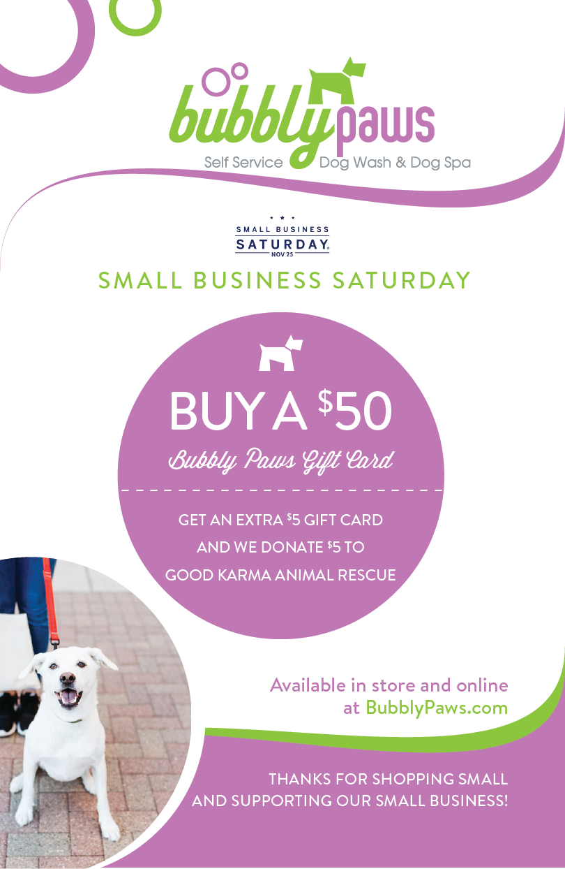 Small Business Saturday - As a small, locally owned business, we are excited to take part in Small Business Saturday on November 25th. We want to do more than just show off that we are a Small Business, we also want to give back to the community (which is something we do all the time).Stop into any of our locations for the offers.- Buy a $50 Bubbly Paws Gift Card, Receive a free $5 gift card and we will donate $5 to Good Karma Animal Rescue. Click Here to purchase online.- All retail items will be 15% off in store.