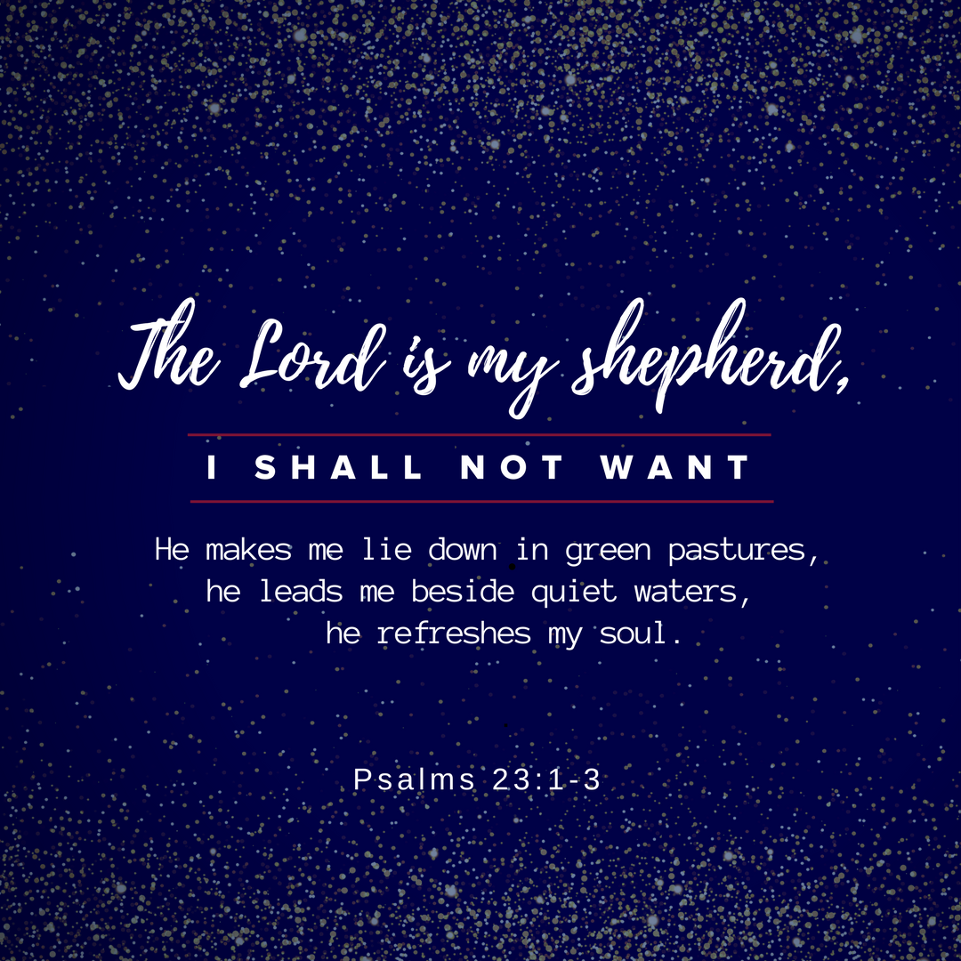 The Lord is my shepherd, I lack nothing.2 He makes me lie down in green pastures,he leads me beside quiet waters,3 he refreshes my soul. (1).png