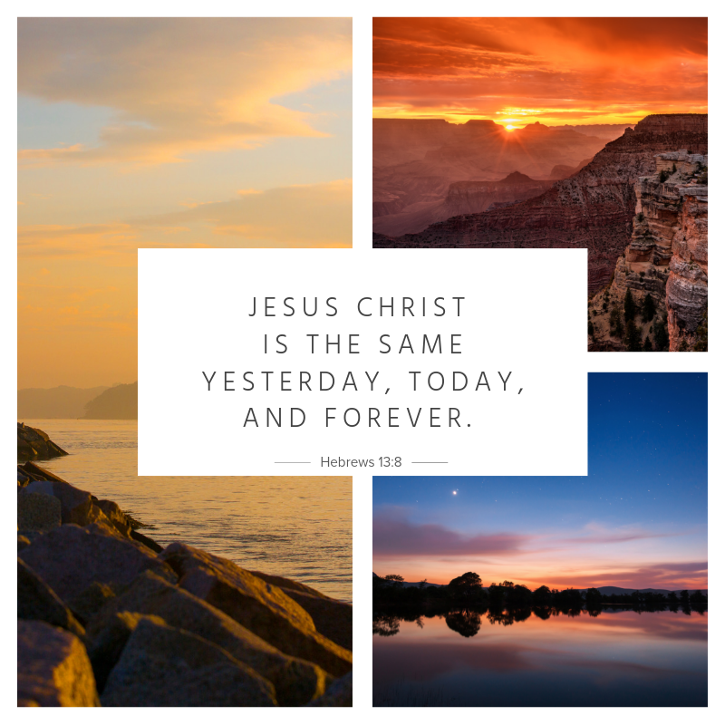 """Jesus Christ is the same yesterday, today, and forever."""" Hebrews 13_8 (6).png"""