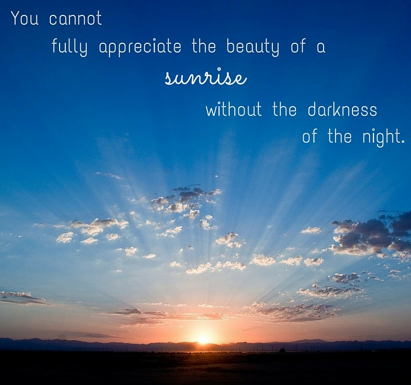 You cannot fully appreciate the beauty of a sunrise without the darkness of the night.