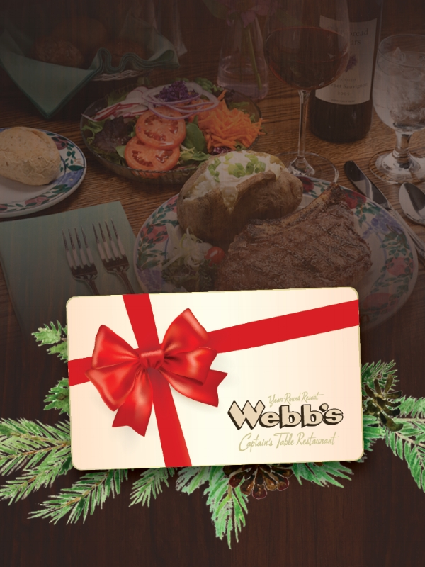 GIFT CARD OFFER    Looking for a unique Christmas gift or employee bonus this year? Our gift cards are available in any denomination and are redeemable anytime at Webb's Captain's Table or Webb's Cottage Collection.  For a limited time, spend $200 on Gift Cards and RECEIVE AN ADDITIONAL $25 GIFT CARD!    AVAILABLE ONLINE  WebbsCaptainsTable.com/GiftCards   ORDER BY PHONE 716.753.3960