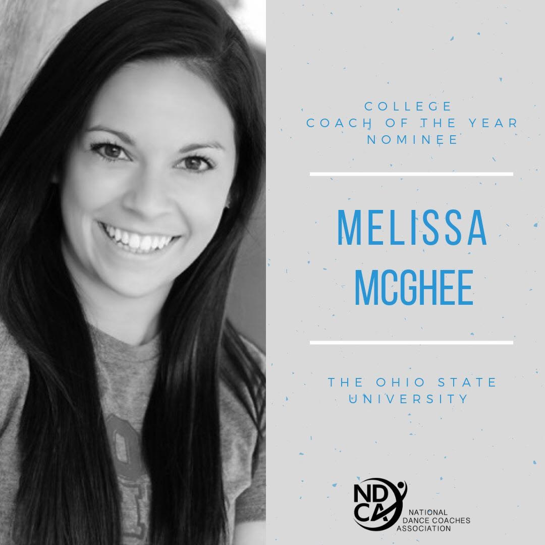 "Meet Melissa McGhee - College Coach of the Year Nominee  Melissa McGhee is a graduate of The Ohio State University where she obtained a B.A. in Business Administration. She has coached The Ohio State University Dance Team for the past eight seasons. Under her direction, the team has consistently placed in the top five at the UDA Collegiate National Championship and won the D1A Jazz Division in 2018 and the D1A Pom Division in 2018 and 2019. After sixteen years of studio training, she now choreographs/consults for teams nationally and judges for dance competitions including NDA, UDA, AmeriDance, Showcase America, OASSA, and USASF Dance Worlds.   Here is what Melissa's nominator had to say about her.  ""Under her direction, Melissa led The Ohio State Dance Team to their first ever UDA National Championship title in both Division 1A Pom and Jazz at the 2018 national competition - something that has never been done in the history of OSU dance program. Additionally, she and her dancers were awarded one of The Ohio State University's highest alumni awards, the E. Gordon Gee Spirit of Ohio State Alumni Award, for personifying excellence in representing OSU at school events, in the community, and on the national stage. She was instrumental in the formation of The Ohio State Dance Team Alumni Association which provides support and scholarships for the current dance team and former members.""  ""Melissa has created a culture based on hard work, respect for self, respect for others, and a camaraderie that I have not seen in many other programs. She is constantly giving constructive feedback in a way that not only supports the athletes but is an effective leader that just gets it. While Melissa always has high expectations of her athletes, she also provides a number of resources to allow them to grow and progress each and every day."""