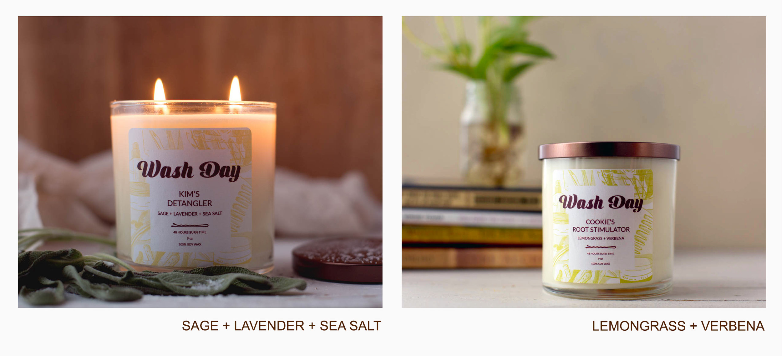"SAGE + LAVENDER + SEA SALT   ""Kim's Detangler"" features the refreshing fragrances of Sage Leaf, Sea Salt and the relaxing aromatherapy-darling, Lavender. This candle fills the room with a rejuvenating floral-like fragrance that will help ease tension and create a calming atmosphere.     LEMONGRASS + VERBENA   ""Cookie's Root Stimulator"" is made with the invigorating Lemongrass and Verbena fragrances. This blend releases an energizing citrus aroma that will gently uplift the senses and help brighten your mood.     washdaycandles.com"
