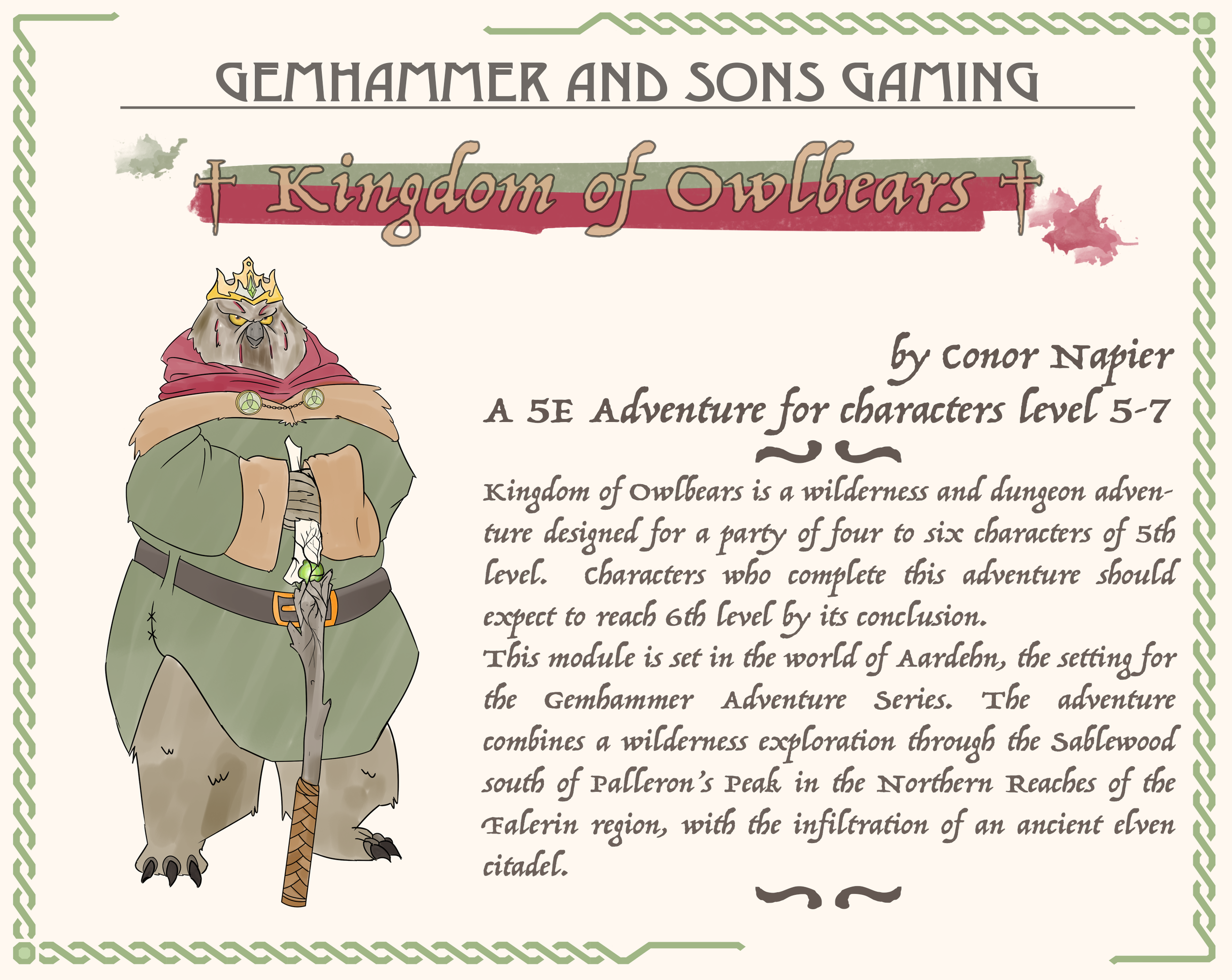 Kingdom of Olwbears - Free to the backers of our Compendium of Wild Beast Kickstarter, this 32 page adventure will be the first entry in our Gemhammer Adventure Series, and introduce you to the land of Falerin in the World of Aardehn. Filled with secrets, magic items, some new critters, and an Owlbear Wizard,
