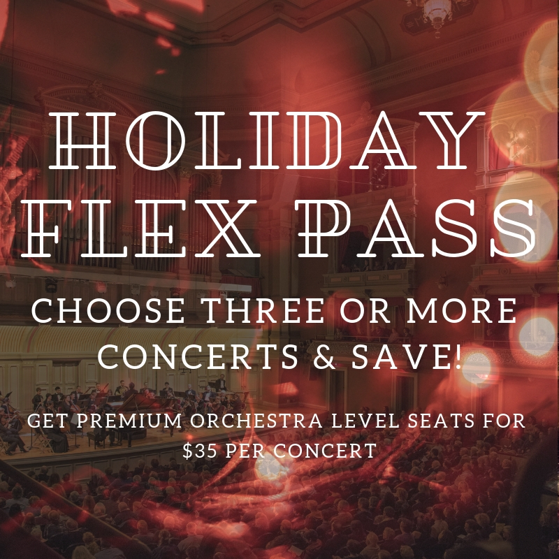 NEW HOLIDAY FLEX PASS  | Get orchestra-level seats to any subscription concert from January to June, 2019. Benefits include FREE ticket exchanges, 30% discount on tickets to Star Wars & More, no-fee ticketing, and pre-sale access to the 2019.20 season.