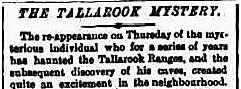 THE TALLAROOK MYSTERY.  The re-appearance on Thursday of the mysterious individual who for a series of years has haunted the Tallarook Ranges, and the subsequent discovery of his caves, created quite an excitement in the neighbourhood. [Morning Bulletin (Queensland), 14 August 1880.]