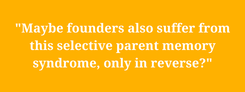 Maybe founders also suffer from this selective parent memory syndrome, only in reverse?
