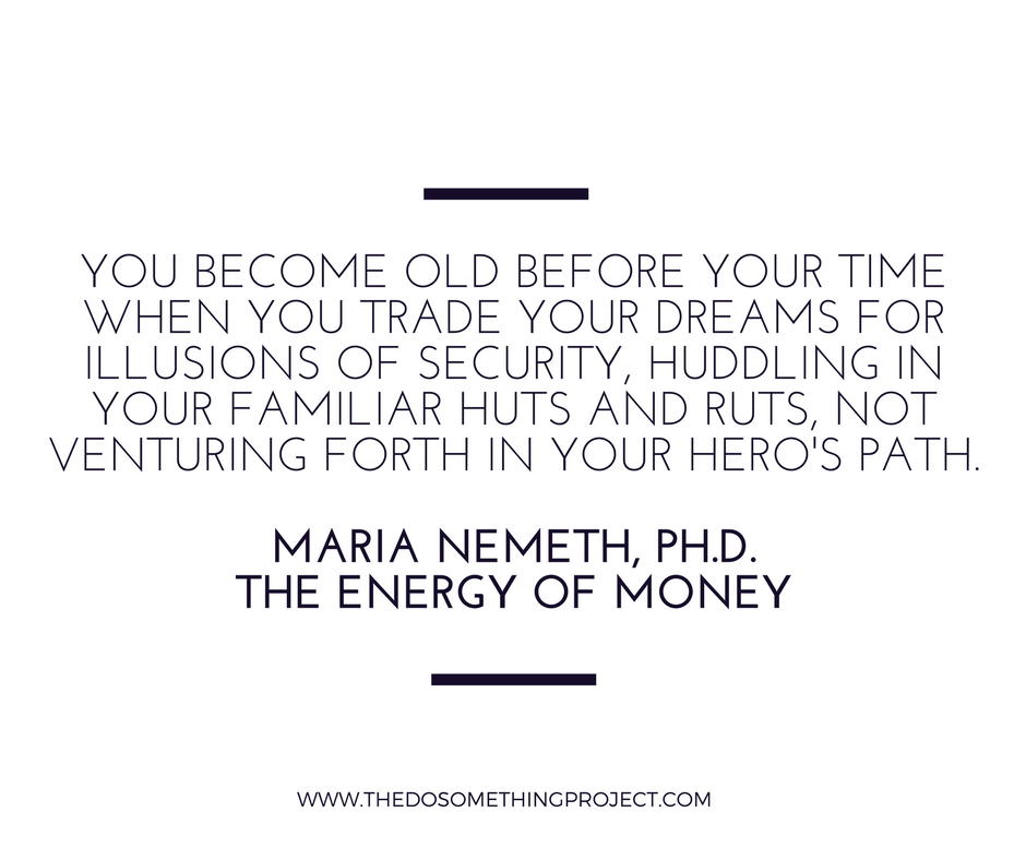 You become old before your time when you trade your dreams for illusions of security, huddling in your familiar huts and ruts, not venturing forth in your hero's path.
