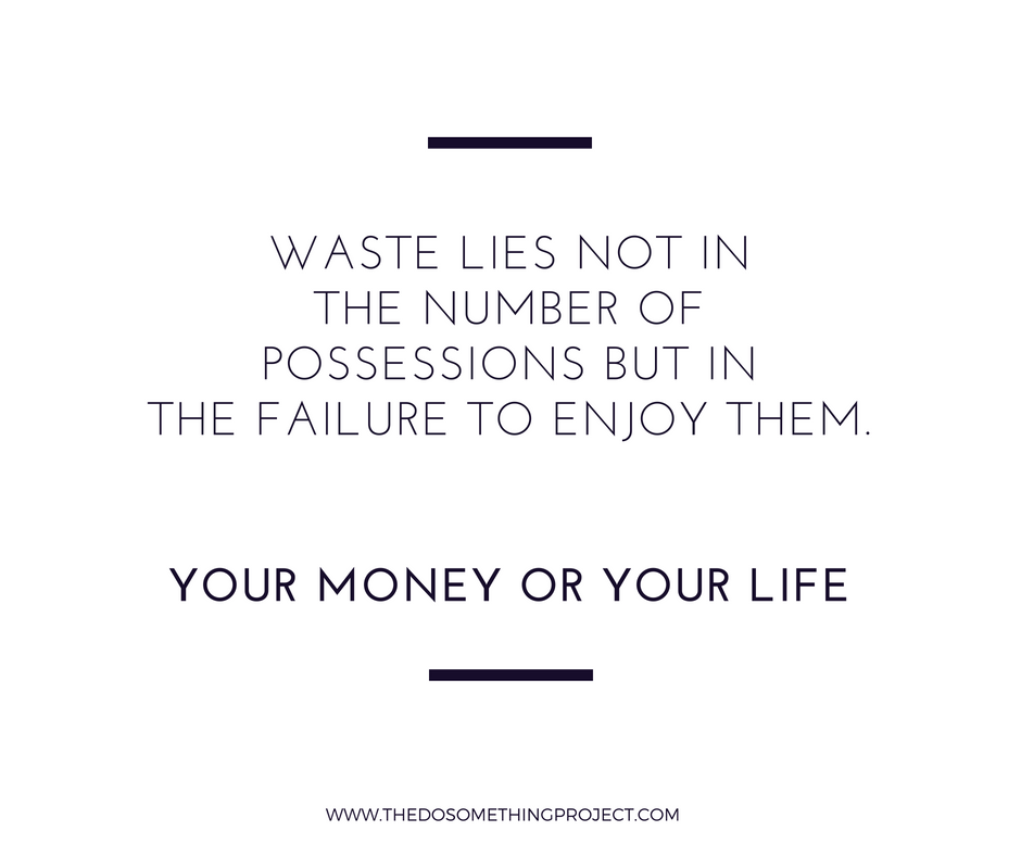 Your Money or Your Life: Waste lies in the failure to enjoy your possessions.