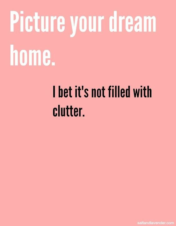 Picture your dream home. I bet it's not filled with clutter.