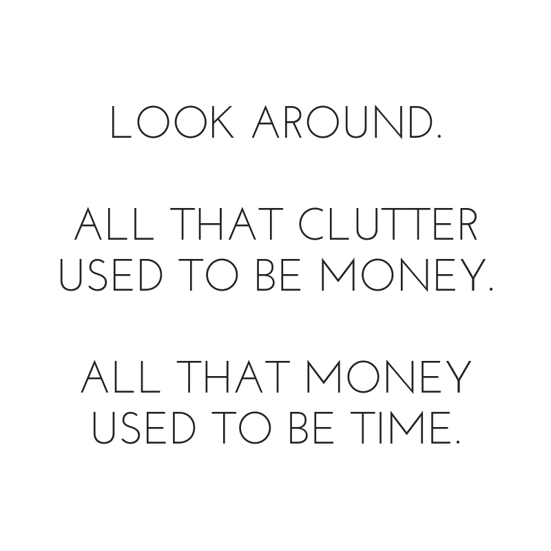 All that clutter used to be money. All that money used to be time.