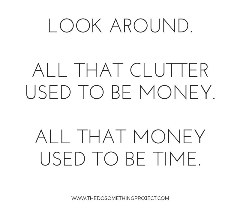 Look around. All that clutter used to be money. All that money used to be time.