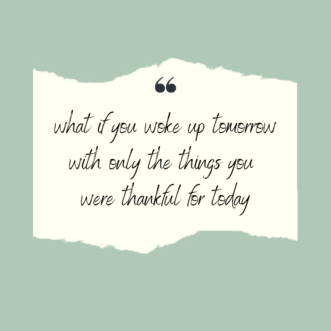 what if you woke up tomorrow with only the things you were thankful for today