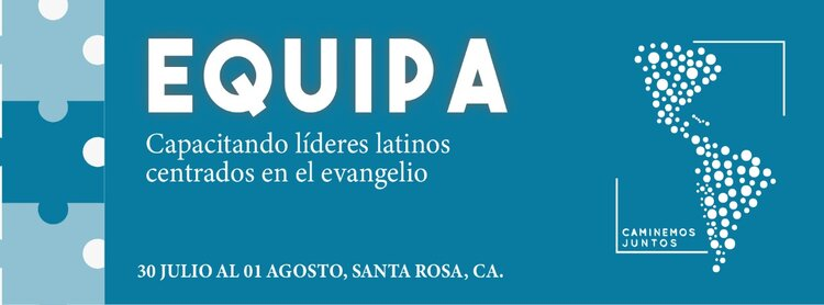 EQUIP, Training Latino leaders centered in the gospel. 30th of July to August the 1st, Santa Rosa, CA.