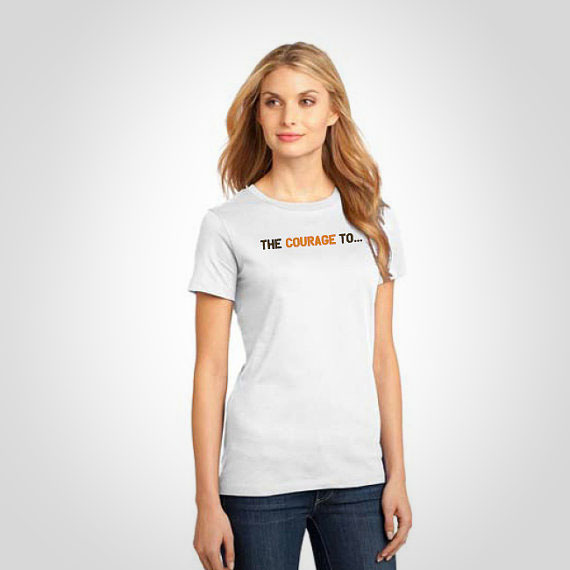"""The Courage To"" Women's Tee"