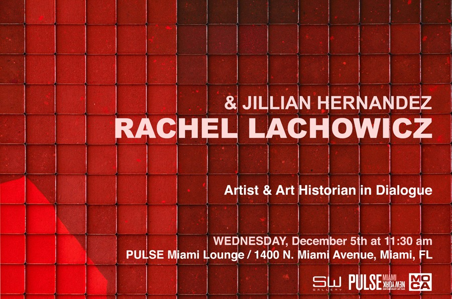 Rachel Lachowicz & Jillian Hernandez: Artist and Art Historian in Dialogue   Wednesday, December 5th at 11:30am PULSE Miami Lounge   Shoshana Wayne Gallery in collaboration with Moca Miami and Pulse Miami are pleased to present a conversation between Los Angeles based artist, Rachel Lachowicz and Miami based curator, Jillian Hernandez, celebrating the book launch of the artist's self titled monograph.   Seating is limited. Please RSVP to mail@shoshanawayne.com by Monday, December 3rd.