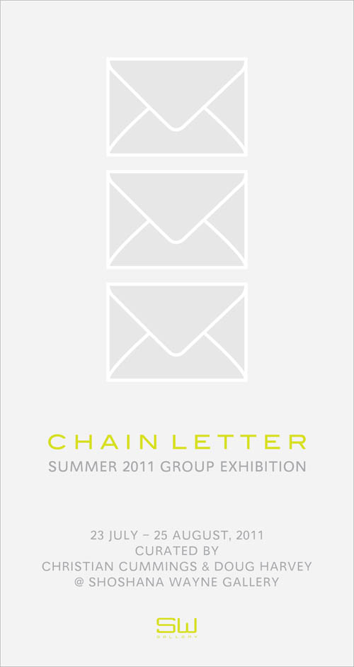 "CHAIN LETTER   July 23 - August 25, 2011  Opening Reception: Saturday, July 23, 6 - 8 pm     Shoshana Wayne Gallery is pleased to present a summer group show curated by Christian Cummings and Doug Harvey.     Chain Letter is a group exhibition based on admiration.  Initially  conceived by Christian Cummings and Doug Harvey in 2006, inclusion in  the exhibition is based on invitation by someone who admires your work.   Each artist invited then invites ten other artists whom they admire,  and so on.  This email invite will circulate for thirty days, at the end  of which each artist will install their own work on the floor at  Shoshana Wayne Gallery.      This exhibition is rooted in the ideals of inclusion, and highlights  the social nature of the art world.  It is the hope of the curators that  the response will be vast and that the artists represented will be an  exponential representation of all artists that are currently working and  admired by their peers.     Chain Letter mimics communication today; and the way in which  information is passed.  The outcome will be a testament to the power of  connectivity within society at present.     Other cities worldwide will be participating in the Chain Letter  exhibition including New York City, London, Paris, Johannesburg,  Philadelphia, Boston, Seoul.  For more information, please visit the  gallery website at:     www.shoshanawayne.com    , or email marichris@shoshanawayne.com.     Born in Los Angeles (1979),  Christian Cummings is known for his  collaborations with ghosts (Spectral Psychographs 2004-2009), which have  shown extensively in Los Angeles and abroad. Since receiving his MFA  (2009) from USC, he describes his work as ""self portraits of my  channel-surfing consciousness"", a self he views as a spontaneous other  with whom he shares a body. He's also a self described ""living room  minstrel"", a home-recording artist and founding member of the bands  Flugeldar, Carnivorous Birds, Baker and Able, and curator for WFMU's  Free Music Archive project. Preparing for a solo exhibition at Steve  Turner Contemporary in October of this year, Cummings currently resides  in Los Angeles.     Since graduating with an MFA in painting from UCLA in 1994, Doug Harvey  has written extensively about the Los Angeles and International art  scenes and other aspects of popular culture, primarily as the main art  critic for LA WEEKLY for 13 years. His writing has also appeared in Art  issues, Art in America, The New York Times, The Nation, Modern Painter,  ArtReview, and numerous other publications. He has written museum and  gallery catalogue essays for Jim Shaw, Jeffrey Vallance, Tim Hawkinson,  Marnie Weber, Lari Pittman, Georganne Deen, Gary Panter, Margaret Keane,  Thomas Kinkade, and many others. His curatorial projects have ranged  from many traditional gallery exhibitions (including the short-lived  Annual LA Weekly Biennials, 2008's Aspects of Mel's Hole: Artists  Respond to a Paranormal Land Event Occurring in Radiospace and  Arataland! A Mid career Survey of Artworks by Michael Arata at Beacon  Arts Building in Spring of 2011) to CD compilations of sound art,  programs of found and experimental films, performance events,  experimental radio, artist's comic books and zines, and an LA solo  gallery exhibit determined by raffle. Mr. Harvey also continues to  maintain an active art career, exhibiting his visual art (painting-based  multimedia) locally and internationally. AiA critic Constance Mallinson  said of his October 2010 solo painting show at Jancar Gallery ""Harvey's  work reeks of rot and decay."" He lives and works in Los Angeles and  maintains a blog at       www.dougharvey.blogspot.com     and a website at     www.dougharvey.la"
