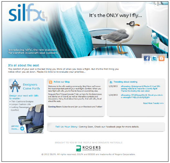 Rogers Corporation, BISCO Group  SLN social media has been working with Rogers Corporation's BISCO team on a marketing outreach campaign to support a new product launch. In the past, the client had only targeted aerospace interior designers and aircraft managers. For this new campaign for Silfx Seating material we have developed unique promotional programs for the product's end users - frequent business flyers. Our program incorporates digital media channels – website, blog,Facebook, Twitter, as well as niche frequent traveler communities. We kicked-off a series of social media contests to build brand awareness for Silfx Seating. The campaign resulted in a growing number of community testimonials for new product samples.