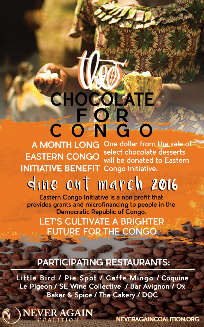 3rd ANNUAL CHOCOLATE FOR CONGO BENEFIT RETURNS THIS MARCH      11 Portland restaurants and bakeries to feature chocolate desserts all month long to raise funds        for the Eastern Congo Initiative     This March, indulge in a chocolate dessert at one of your favorite bakeries or restaurants and help people in the Democratic Republic of Congo (DRC).  The 3rd Annual  Chocolate for Congo Benefit will be taking place for the  entire month of March . This year, there are eleven restaurants and bakeries participating to raise money. Dine at any or all participating locations in March and help cultivate a brighter future for the DRC. One dollar from the sale of select chocolate desserts will be donated to   Eastern Congo Initiative  , the first U.S. based advocacy and grant-making initiative wholly focused on working with and for the people of eastern Congo.  Theo Chocolate  is donating chocolate for the benefit and local non-profit Never Again Coalition is also sponsoring the event.    Dine out at any of these locations to support Chocolate for the Congo in March: Bar Avignon , Baker & Spice , The Cakery , Caffe Mingo , Coquine , DOC , Le Pigeon , Little Bird Bistro , Ox , Pie Spot and  SE Wine Collective .    Here's a sneak peak into what some of the pastry chefs will be making;    Nora Antene of Le Pigeon  will be making a truffled chocolate chip ice cream sandwich with butterscotch pudding and fresh Oregon truffles.    Baker & Spice   and  The Cakery   will be serving flourless chocolate cakes & cake-lets according to founder Julie Richardson. Althea Potter, chef at SE Wine Collective will be making warm gooey chocolate chip cookies for two with sea salt caramel and cream. Bar Avignon's Eric Joppie will be serving up mud pie sundaes. Not to be missed are the milk chocolate chess pie holes at Pie Spot.