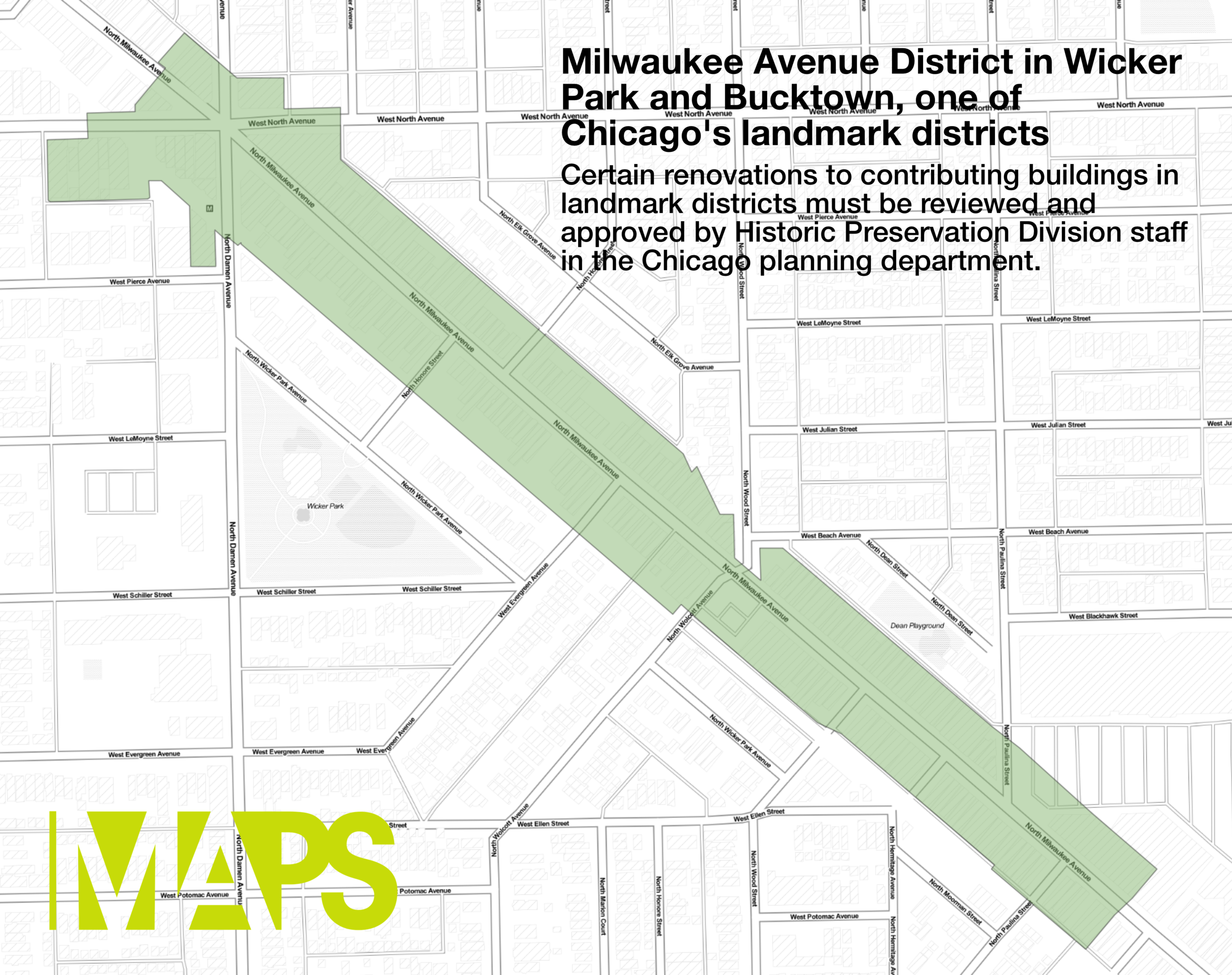 A map of the Milwaukee Avenue District. The district extends from about Paulina Street on the southeast end to about Damen Avenue and North Avenue on the northwest end.  View the interactive map .