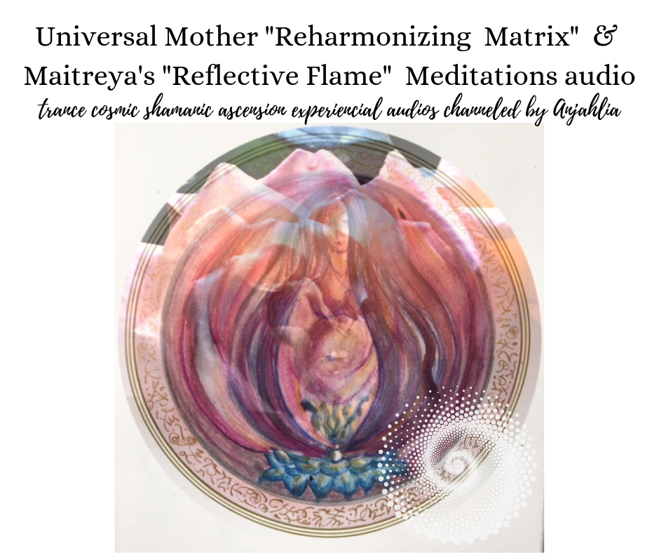 Universal Mother _Reharmonizing Matrix_ Meditation & Maitreya's _Reflective Flame_ Meditations audio (1).png