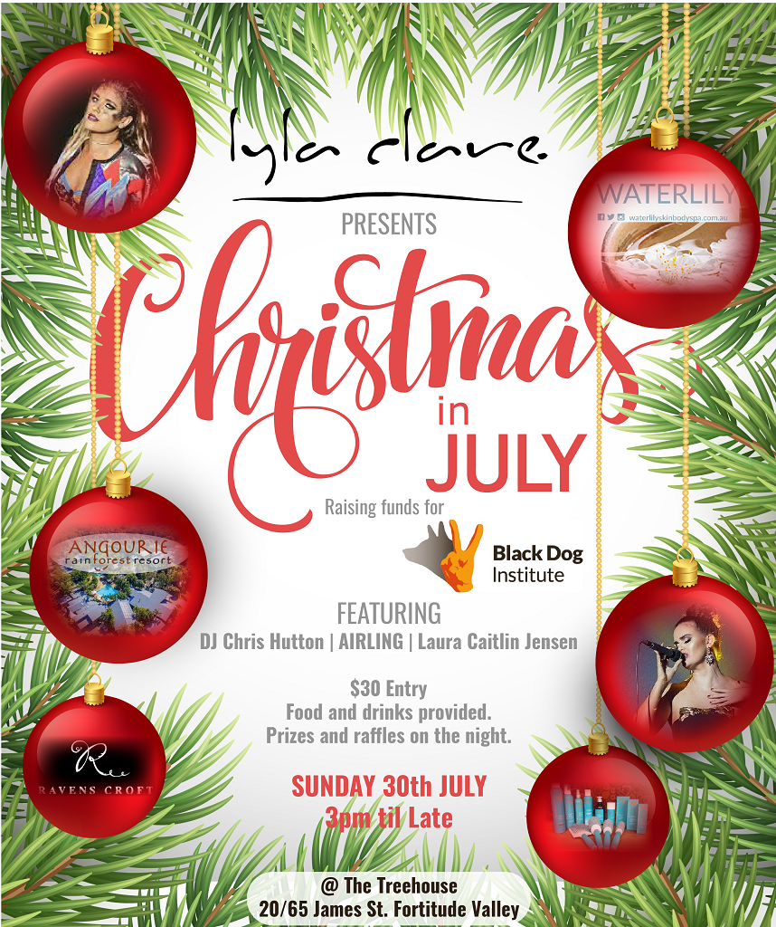 It's that time of year, and LylaClare is once again hosting Christmas in July at the Treehouse to raise money for  Black Dog Institute  for mental health research and prevention.  It's a great night for a great cause. We have special guests, DJ Chris Hutton,  AIRLING  and  Laura Caitlin Jensen  performing on the night. Finger food and drinks are supplied with the fantastic  Ravenscroft Wines  being donated by Mark Ravenscroft.  There will be best (or worst) dressed &door prizes by  Waterlily , plus raffles will be drawn for your chance to win a  Moroccan Oil  pack, or even a  Angourie Rain Forest Resort  holiday!  Tickets are $30 and can be purchased in salon, on the night or by online donation to  Team Priest  (just use XMAS in the comment section).  All proceeds go directly to  Black Dog Institute  thanks to our very generous donors, so lodge your tax return early and bring all your pennies!   TeamLCxx