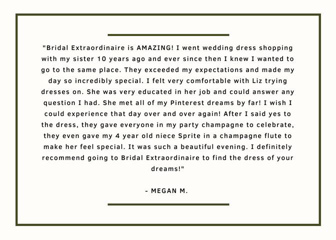 Bridal Extraordinaire is AMAZING! I went wedding dress shopping with my sister 10 years ago and ever since then I knew I wanted to go to the same place. They exceeded my expectations and made my day so incredibly special. I felt very comfortable with Liz trying dresses on. She was very educated in her job and could answer any question I had. She met all of my Pinterest dreams by far! I wish I could experience that day over and over again! After I said yes to the dress, they gave everyone in my party champagne to celebrate, they even gave my 4 year old niece Sprite in a champagne flute to make her feel special. It was such a beautiful evening. I definitely recommend going to Bridal Extraordinaire to find the dress of your dreams!