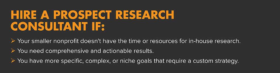Hire a prospect research consultant if you need comprehensive results and aren't experienced in how to do prospect research.
