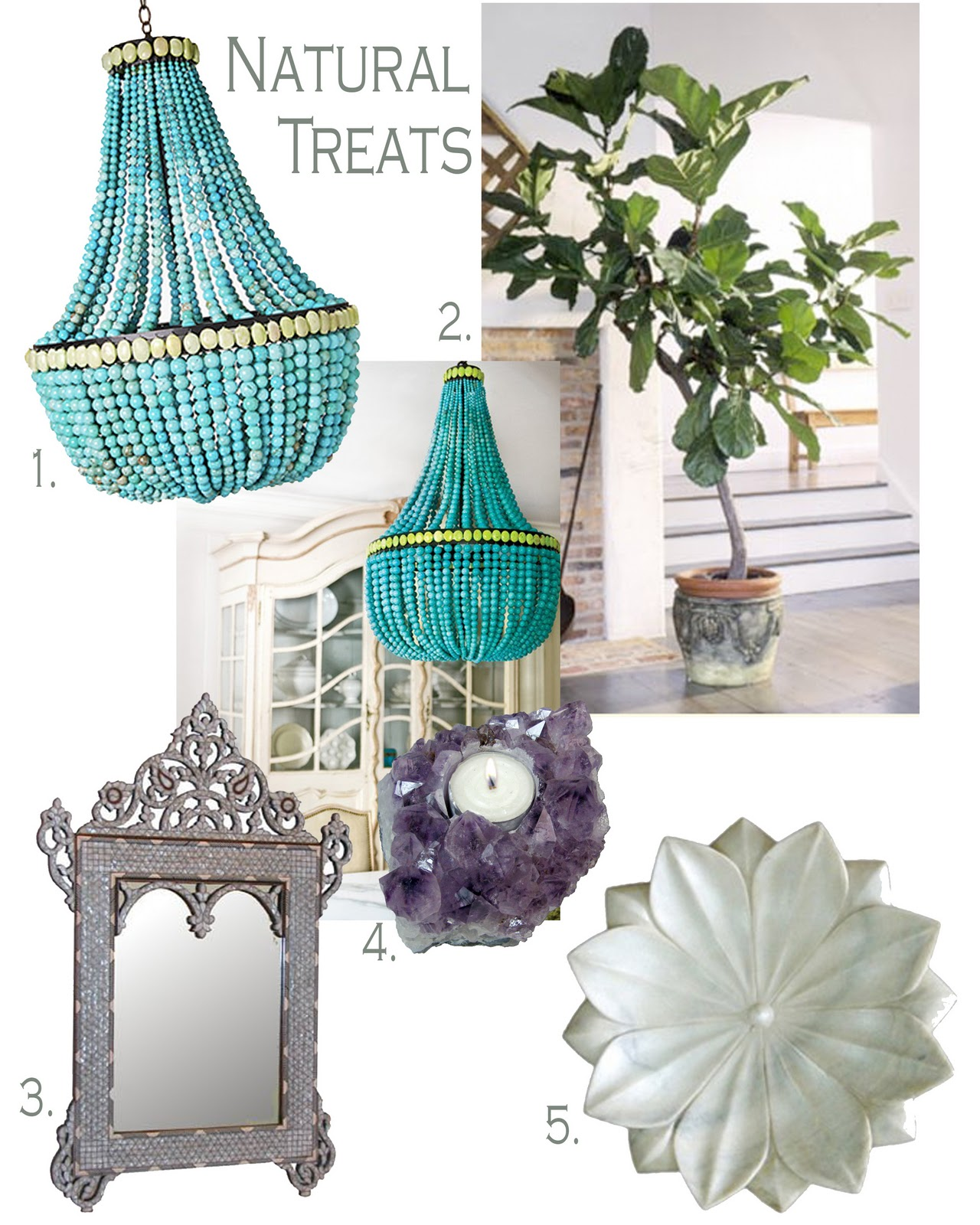 With spring just around the corner, it is time to celebrate what mother nature gave us! With accessories hand crafted by the earths natural treats:    1. Turquoise beaded chandelier, comes in different natural stones 2. A fig tree plant, designer indoor tree 3. Mother of pearl inlaid mirror 4. Amathyst candle holder 5. Marble carved lotus flower bowl