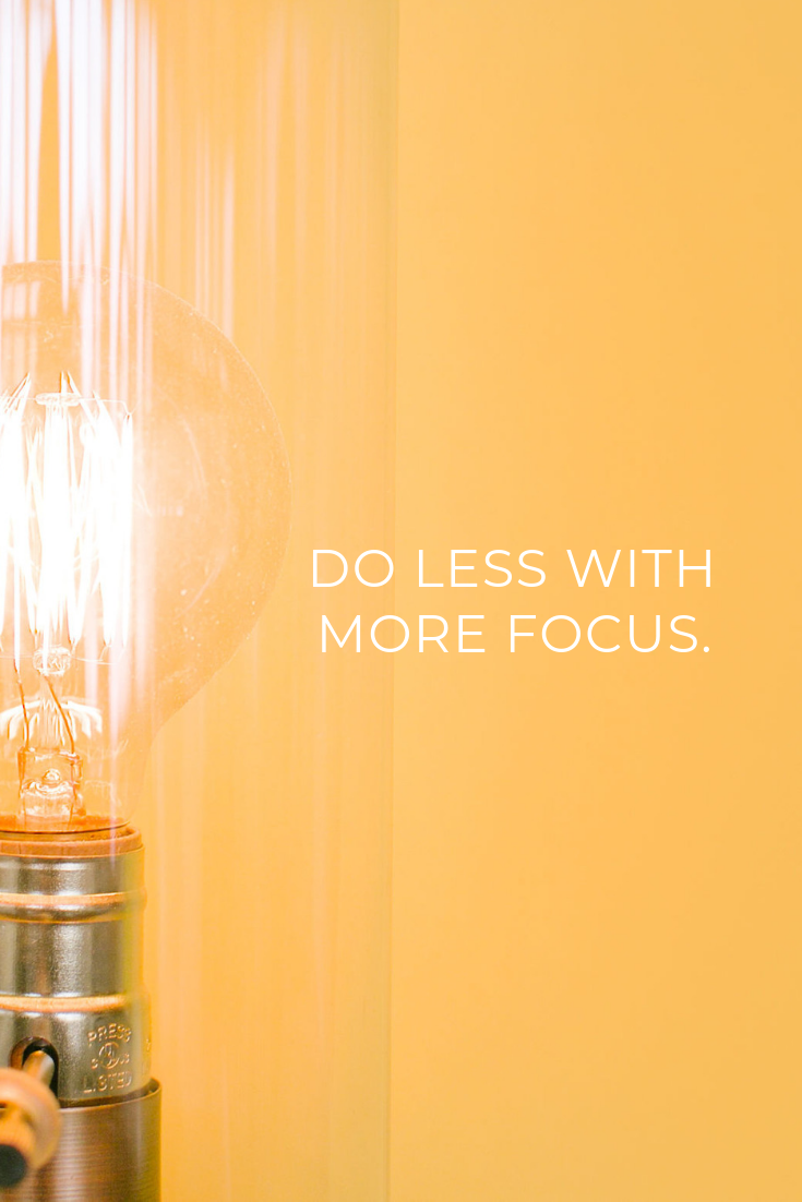 Do less with more focus. — Unknown