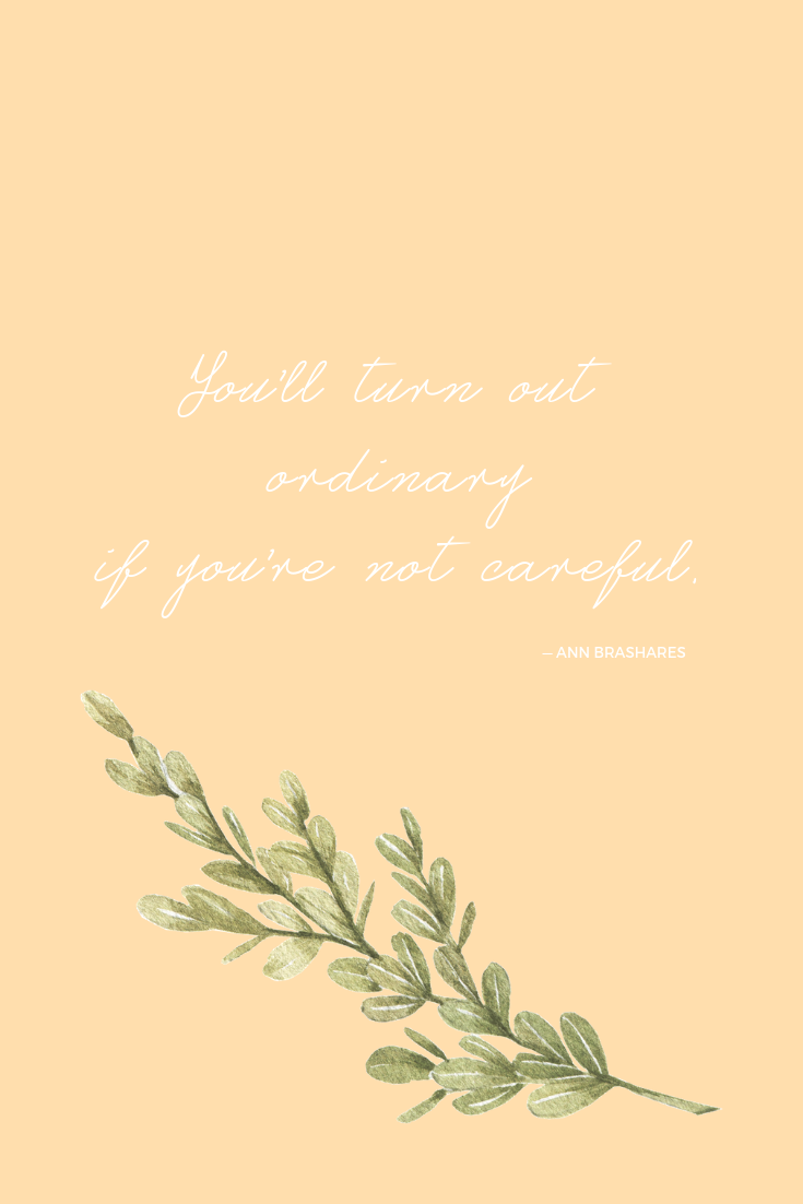 You'll turn out ordinary if you're not careful. — Ann Brashares