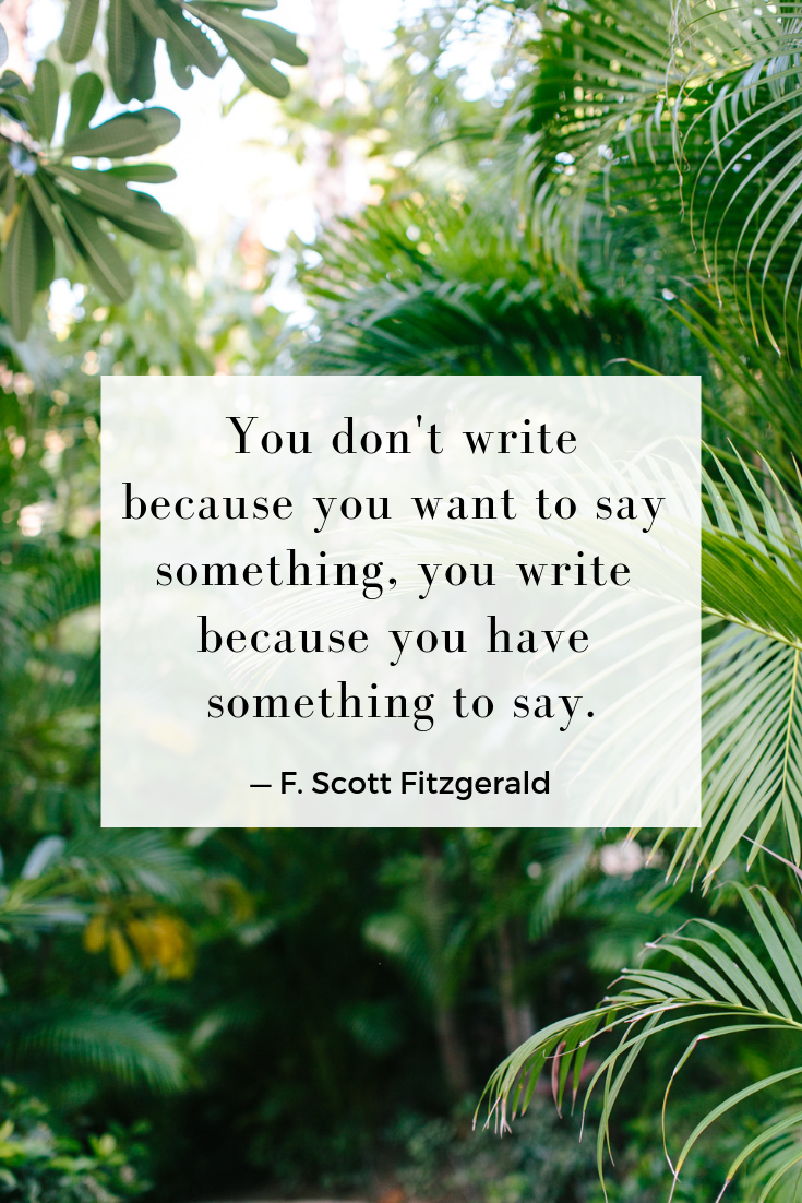 You don't write because you want to say something, you write because you have something to say. — F. Scott Fitzgerald