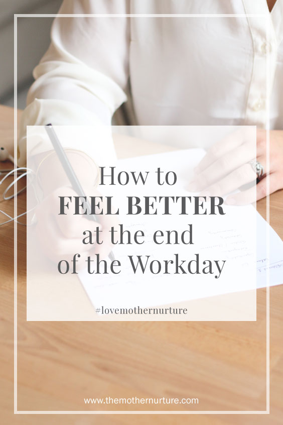 How to Feel Better at the End of the Workday Mother Nurture