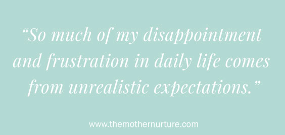 Disappointment and frustration in daily life comes from unrealistic expectations Mother Nurture
