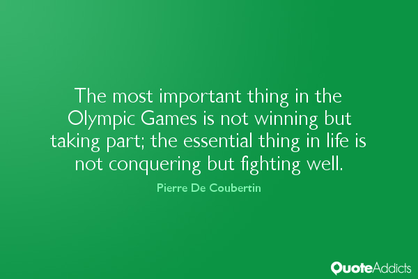 """Image Description: Green background with white lettering; """"The most important thing in the Olympic Games is not the winning but taking part; the essential thing in life is not conquering but fighting well."""" - Pierre De Coubertin"""