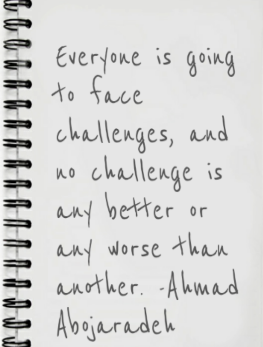 """Photo Description: A small spiral-bound notebook with the following, written """"Everyone is going to face challenges, and no challenge is any better or any worse than another. - Ahmad Abojaradeh""""."""