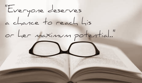 """http://www.wearyworker.com/wp-content/uploads/2013/07/intellectual-disability.jpg  Photo Description: A book lies open with glasses atop. Above this are the words """"Everyone deserves a chance to reach his or her (or """"their"""", though that is not included in this stock photo)maximum potential."""