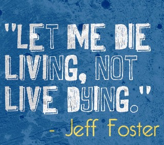 "Quote ""Let me die living, not live dying"" - Jeff Foster"