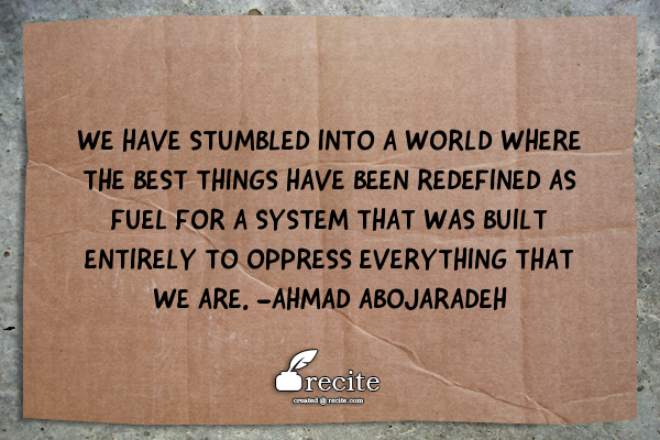 "Image description: quote on a piece of cardboard "" We have stumbled into a world where the best things have been redefined as fuel for a system that was built entirely to oppress everything that we are."" image generated from the ""recite"" company"