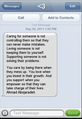 "Image Description: Screen shot of a text with ""<3"" as the recipient.  Text is from Sept 20, 2011 @ 1:45 PM, stating ""Caring for someone is not controlling them so that they can never make mistakes.  Loving someone is not keeping them to yourself.  Supporting someone is not solving their problems.  You care by being there when they mess up.  You love when you invest in their growth. And you support when you empower so that they can take charge of their lives."" - Ahmad Abojaradeh"