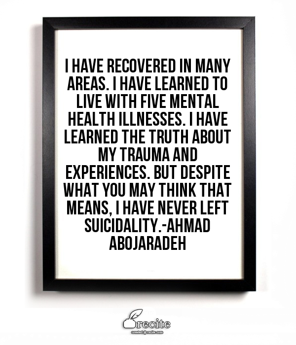 """Image Description"""" Quote by Ahmad Abojaradeh on white board framed in black framed in shadow states """"I have recovered in many areas. I have learned to live with five mental illnesses. I have learned the truth about my trauma and experiences. But despite what you may think that means, I have never left suicidality."""""""