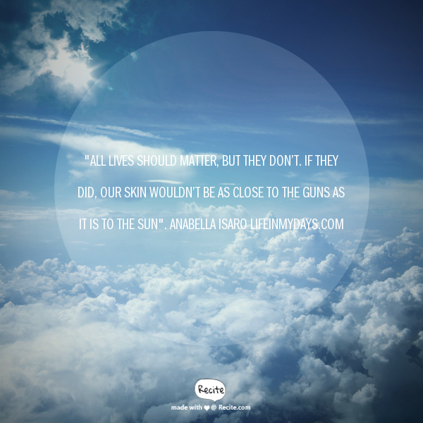"""Image Description: Anabella Isaro quote; """"All lives should matter, but they don't. If they did, our skin wouldn't be as close to the guns as it is to the sun."""" is overlaying a photo of the blue sky from an airplane window, looking down on fluffy clouds."""