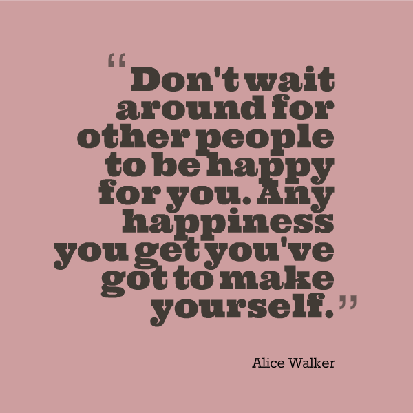 """Quote: """"Don't wait around for other people to be happy for you. Any happiness you get you've got to make yourself."""" - Alice Walker"""