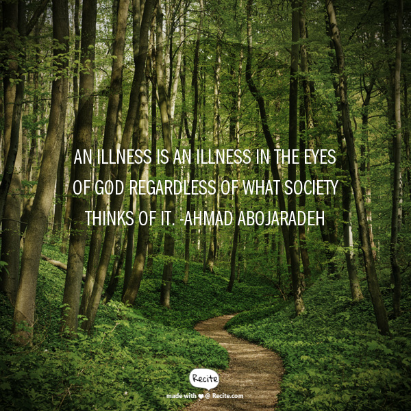 "Photo Description: Tall trees in a forest with a green forest floor and a small dirt path winding through and disappearing in the distance.  The quote overlaying the photo is ""An illness is an illness in the eyes of god regardless of what society things of it. - Ahmad Abojaradeh"""