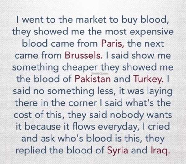 "Image Description: Bluish denim background with the following text; "" I went to the market to buy blood, they showed me the most expensive blood came from Paris, the next came from Brussels. I said show me something cheaper thew showed me the blood of Pakistan and Turkey. I said no something less, it was laying there in the corner, I said what's the cost of this, they said nobody wants it because it flows everyday, I cried and ask who's blood is this, they replied the blood of Syria and Iraq."