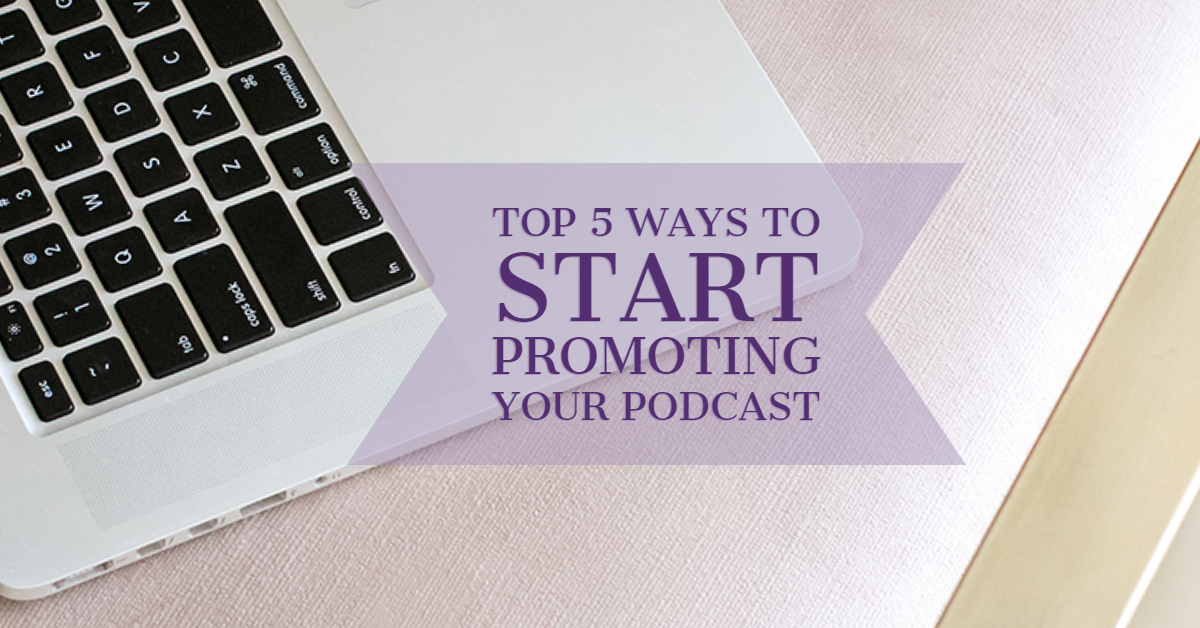 [Blog Post] Top 5 Ways to Start Promoting Your Podcast.jpg